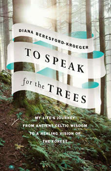 To Speak for the Trees: My Life's Journey from Ancient Celtic Wisdom to a Healing Vision of the Forest, Diana Beresford-Kroeger