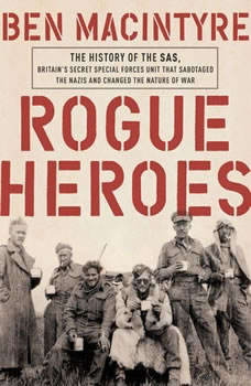 Rogue Heroes: The History of the SAS, Britain's Secret Special Forces Unit That Sabotaged the Nazis and Changed the Nature of War, Ben Macintyre