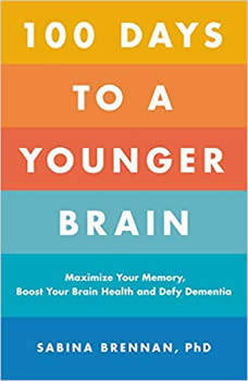 100 Days to a Younger Brain: Maximize Your Memory, Boost Your Brain Health, and Defy Dementia, Dr. Sabina Brennan