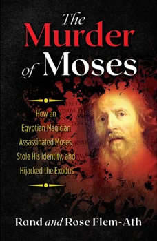 The Murder of Moses: How an Egyptian Magician Assassinated Moses, Stole His Identity, and Hijacked the Exodus, Rand Flem-Ath