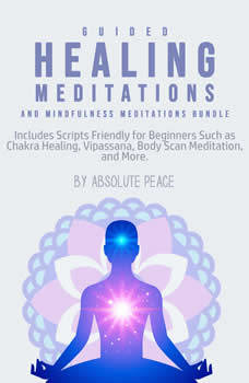 Guided Healing Meditations and Mindfulness Meditations Bundle: Includes Scripts Friendly for Beginners Such as Chakra Healing, Vipassana, Body Scan Meditation, and More., Absolute Peace