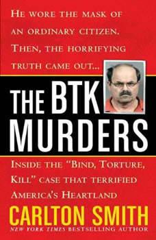 The BTK Murders: Inside the Bind Torture Kill Case that Terrified America's Heartland, Carlton Smith
