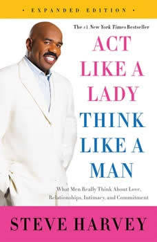 Act Like a Lady, Think Like a Man, Expanded Edition: What Men Really Think About Love, Relationships, Intimacy, and Commitment, Steve Harvey