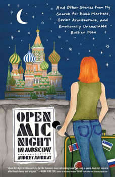 Open Mic Night in Moscow: And Other Stories from My Search for Black Markets, Soviet Architecture, and Emotionally Unavailable Russian Men, Audrey Murray
