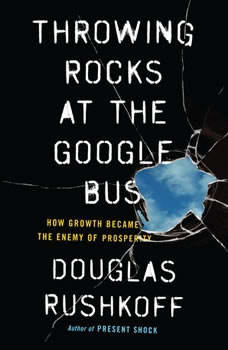 Throwing Rocks at the Google Bus: How Growth Became the Enemy of Prosperity, Douglas Rushkoff