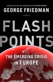 Flashpoints: The Emerging Crisis in Europe, George Friedman