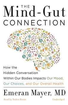 The Mind-Gut Connection: How the Hidden Conversation within Our Bodies Impacts Our Mood, Our Choices, and Our Overall Health, Dr. Emeran Mayer
