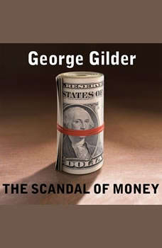 The Scandal of Money: Why Wall Street Recovers but the Economy Never Does Why Wall Street Recovers but the Economy Never Does, George Gilder