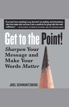 Get to the Point!: Sharpen Your Message and Make Your Words Matter, Joel Schwartzberg