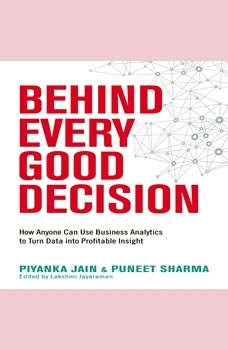 Behind Every Good Decision: How Anyone Can Use Business Analytics to Turn Data into Profitable Insight How Anyone Can Use Business Analytics to Turn Data into Profitable Insight, Piyanka Jain