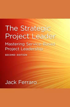 The Strategic Project Leader: Mastering Service-Based Project Leadership, Second Edition, Jack Ferraro