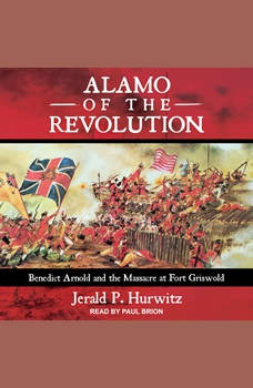 Alamo of the Revolution: Benedict Arnold and the Massacre at Fort Griswold, Jerald P. Hurwitz
