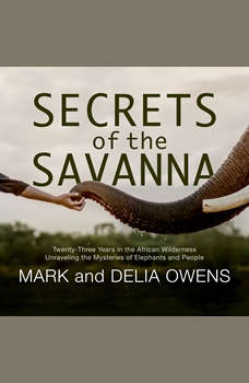 Secrets of the Savanna: Twenty-three Years in the African Wilderness Unraveling the Mysteries of Elephants and People, Mark Owens
