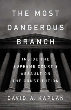 The Most Dangerous Branch: Inside the Supreme Court's Assault on the Constitution, David A. Kaplan