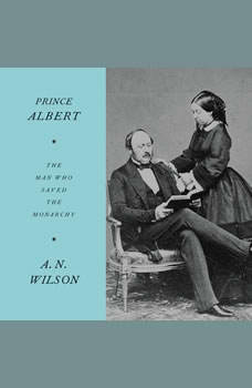 Prince Albert: The Man Who Saved the Monarchy, A.N. Wilson