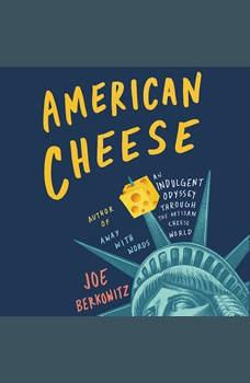 American Cheese: An Indulgent Odyssey Through the Artisan Cheese World, Joe Berkowitz