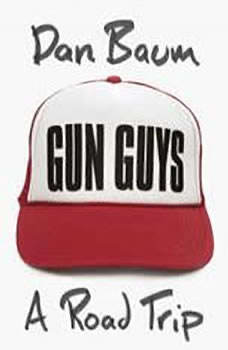 Gun Guys: A Road Trip A Road Trip, Dan Baum
