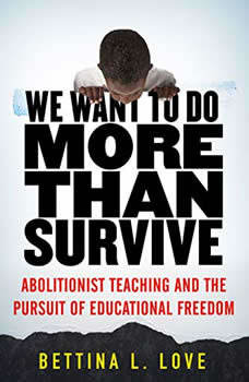 We Want to Do More Than Survive: Abolitionist Teaching and the Pursuit of Educational Freedom, Bettina Love