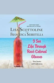 I See Life Through Rosé-Colored Glasses: True Stories and Confessions, Lisa Scottoline