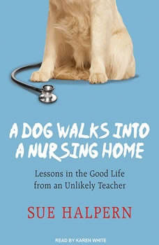 A Dog Walks into a Nursing Home: Lessons in the Good Life from an Unlikely Teacher Lessons in the Good Life from an Unlikely Teacher, Sue Halpern