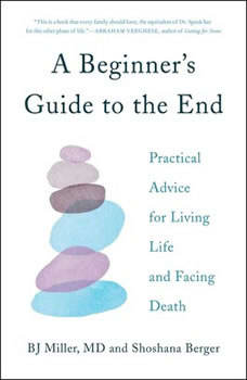 A Beginner's Guide to the End: Practical Advice for Living Life and Facing Death, BJ Miller