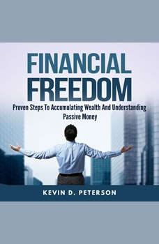 Financial Freedom: Proven Steps To Accumulating Wealth And Understanding Passive Money, Kevin D. Peterson