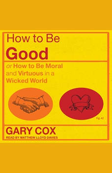 How to be Good: or How to Be Moral and Virtuous in a Wicked World, Gary Cox