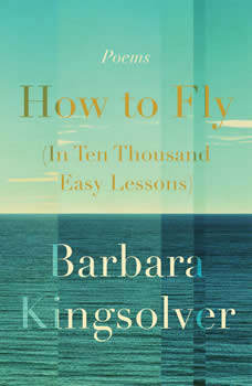How to Fly (In Ten Thousand Easy Lessons): Poetry, Barbara Kingsolver