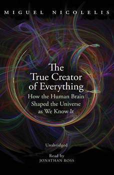 The True Creator of Everything: How the Human Brain Shaped the Universe as We Know It, Miguel Nicolelis