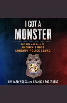 I Got a Monster: The Rise and Fall of America's Most Corrupt Police Squad, Baynard Woods
