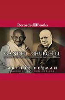 Gandhi and Churchill: The Epic Rivalry That Destroyed an Empire and Forged Our Age The Epic Rivalry That Destroyed an Empire and Forged Our Age, Arthur Herman