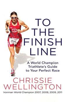 To the Finish Line: A World Champion Triathlete's Guide to Your Perfect Race A World Champion Triathlete's Guide to Your Perfect Race, Chrissie Wellington