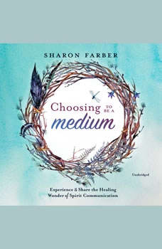 Choosing to Be a Medium: Experience and Share the Healing Wonder of Spirit Communication, Sharon Farber