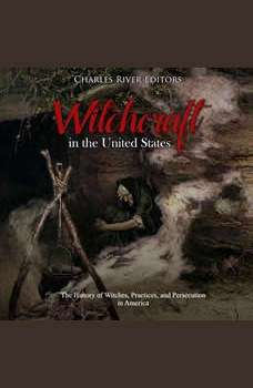 Witchcraft in the United States: The History of Witches, Practices, and Persecution in America, Charles River Editors