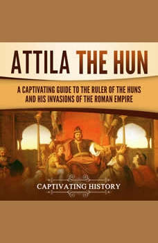 Attila the Hun: A Captivating Guide to the Ruler of the Huns and His Invasions of the Roman Empire, Captivating History
