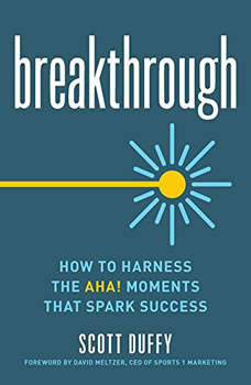 Breakthrough: How to Harness the Aha! Moments That Spark Success, Scott Duffy