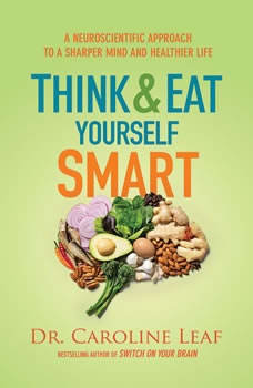 Think and Eat Yourself Smart: A Neuroscientific Approach to a Sharper Mind and Healthier Life, Dr. Caroline Leaf