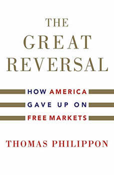 Great Reversal, The: How America Gave Up on Free Markets, Thomas Philippon