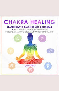 CHAKRA HEALING: Learn how to Balance your Chakras. The Ultimate Guide for Beginners to Thyrd Eye Awakening, Meditation and Chrystal Healing, Cindy Moon