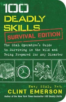 100 Deadly Skills: Survival Edition: The SEAL Operative's Guide to Surviving in the Wild and Being Prepared for Any Disaster, Clint Emerson