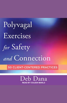 Polyvagal Exercises for Safety and Connection: 50 Client-Centered Practices, Deb Dana