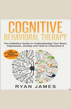 Cognitive Behavioral Therapy: The Definitive Guide to Understanding Your Brain, Depression, Anxiety and How to Overcome It, Ryan James