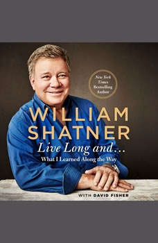 Live Long And . . .: What I Learned Along the Way, William Shatner