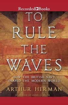 To Rule the Waves: How the British Navy Changed the Modern World, Arthur Herman