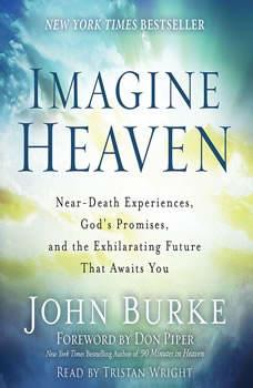Imagine Heaven: Near-Death Experiences, God's Promises, and the Exhilarating Future That Awaits You, John Burke