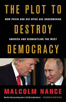 The Plot to Destroy Democracy: How Putin and His Spies Are Undermining America and Dismantling the West, Malcolm Nance