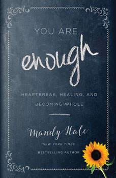 You Are Enough: Heartbreak, Healing, and Becoming Whole Heartbreak, Healing, and Becoming Whole, Mandy Hale