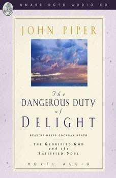 Dangerous Duty of Delight: The Glorified God and the Satisfied Soul The Glorified God and the Satisfied Soul, John Piper