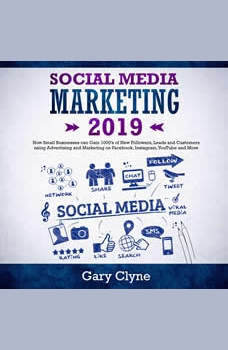 Social Media Marketing 2019: How Small Businesses can Gain 1000�s of New Followers, Leads and Customers using Advertising and Marketing on Facebook, Instagram, YouTube and More, Gary Clyne