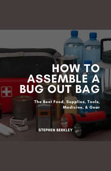 How to Assemble a Bug Out Bag: The Best Food, Supplies, Tools, Medicine, & Gear, Stephen Berkley